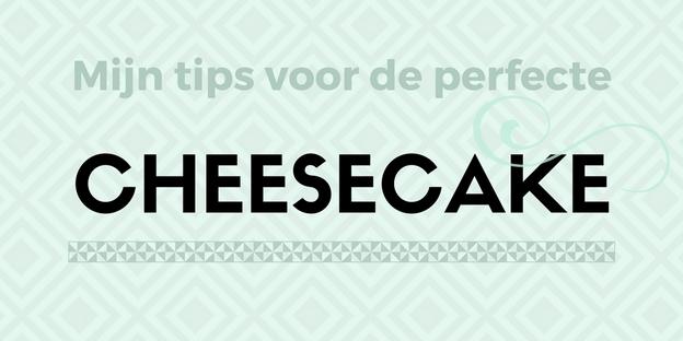 Mijn tips voor de perfecte cheesecake